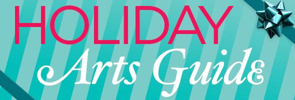 Holiday Arts Guide!