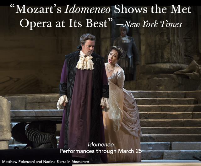 """Mozart's Idomeneo Shows the Met Opera at Its Best""—New York Times  Idomeneo  Performances through March 25"