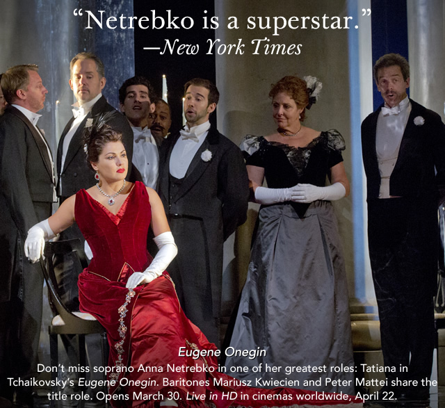 """Netrebko is a superstar.""—New York Times  Eugene Onegin  Don't miss soprano Anna Netrebko in one of her greatest roles: Tatiana in Tchaikovsky's Eugene Onegin.  Baritones Mariusz Kwiecien and Peter Mattei share the title role. Opens March 30. Live in HD in cinemas worldwide, April 22."