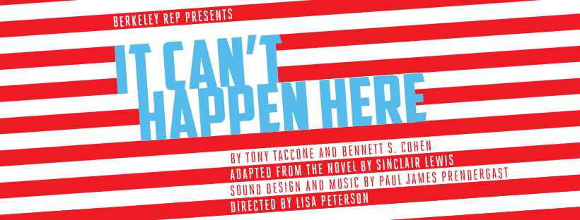 """It Can't Happen Here"" Artwork. By Tony Taccone and Bennett S. Cohen. Adapted from the novel by Sinclair Lewis. Sound design and music by Paul James Prendergast. Directed by Lisa Peterson."
