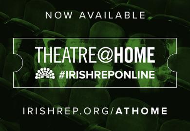 Text: Now Available: Theatre@Home, #IrishRepOnline, irishrep.org/athome