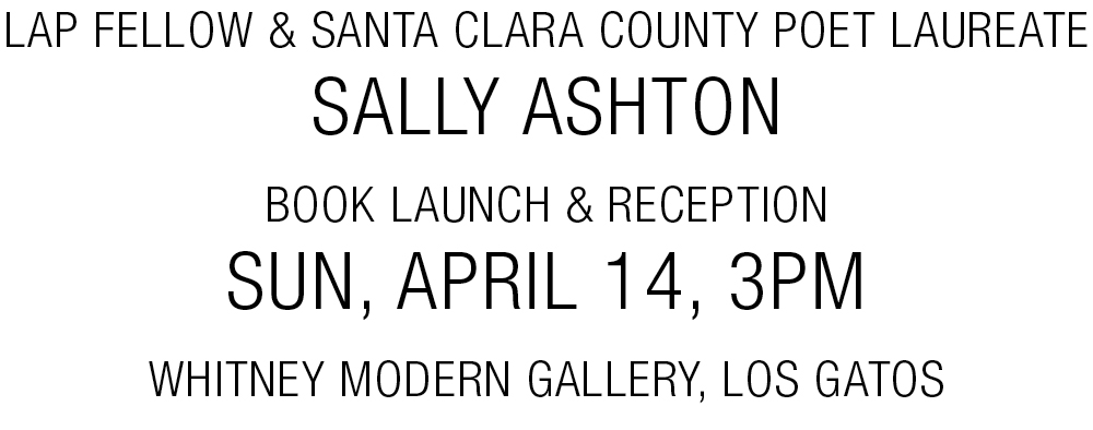 LAP Fellow & Santa Clara County Poet Laureate Sally Ashton: Book Launch & Reception / Sun, April 14, 3pm @Whitney Modern Gallery, Los Gatos
