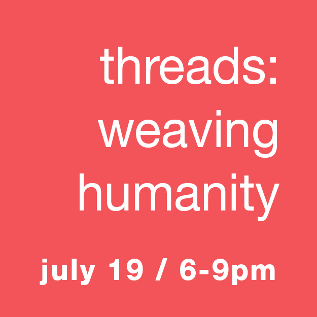 Threads: Weaving Humanity - July 19, 6-9pm
