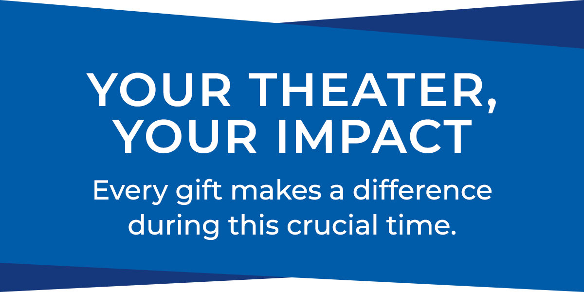 Your theater, your impact, every gift makes a difference during this crucial time.