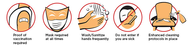 Proof of vaccination required - Mask required at all times - Wash/Sanitize hands frequently - Do not enter if you are sick - Enhanced cleaning protocols in place
