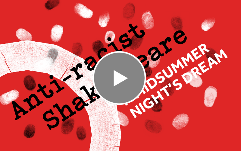 [IMAGE] Red background with white and black fingerprints dotted over, white Globe logo in the corner and text reading: Anti- racist Shakespeare A Midsummer Night's Dream and a play button