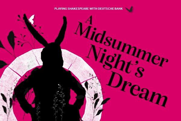 [IMAGE] Pink background, with shadow of a character with horns from A Midsummer Night's Dream in the foreground and the Globe logo, butterflies and greenery, text reads: Playing Shakespeare with Deutsche Bank: A Midsummer Night's Dream