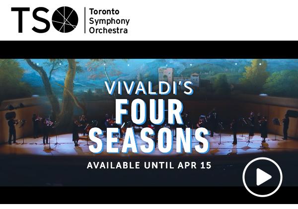 Toronto Symphony Orchestra. Vivaldi's Four Seasons. Available until April 15.
